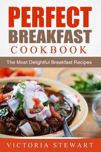 Perfect Breakfast Cookbook: The Most Delightful Breakfast Recipes