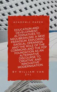Education and Development: Alternatives to Neoliberalism - A New Paradigm, Exploring Radical Openness, the Role of the Commons, and the P2P Foundation as an Alternative Discourse to Modernisation.