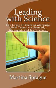 Leading with Science: The Logic of Team Leadership: How Teams are Formed, Managed, and Maintained