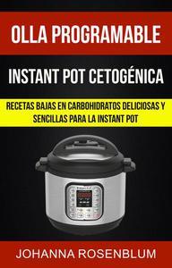 Olla programable: Instant pot cetogénica: Recetas bajas en carbohidratos deliciosas y sencillas para la instant pot