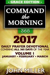 Command the Morning 365: 2017 Daily Prayer Devotional (Grace Edition) — Volume 1 — January / February / March 2017