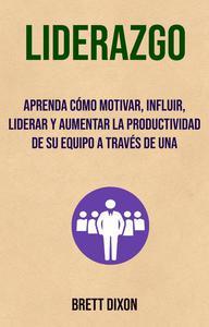 Liderazgo: Aprenda Cómo Motivar, Influir, Liderar Y Aumentar La Productividad De Su Equipo A Través De Una