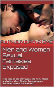 Men and Women Sexual Fantasies Exposed (The Type of Sex They Want, How, Where and When, Their Similar Fantasies plus Bedroom Secrets for Both sexes)