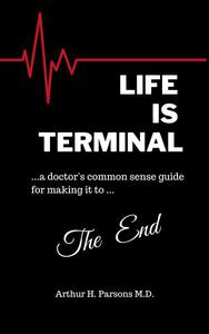 Life is Terminal: A Doctor's Common Sense Guide for Making it to the End