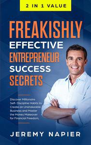 Freakishly Effective Entrepreneur Success Secrets: Discover Millionaire Self-Discipline Habits to Create an Unshakeable Business and Master the Money Makeover for Financial Freedom, Achieve Prosperity