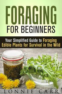 Foraging for Beginners: Your Simplified Guide to Foraging Edible Plants for Survival in the Wild