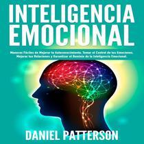 Inteligencia Emocional, Maneras Fáciles de Mejorar tu Autoconocimiento, Tomar el Control de tus Emociones, Mejorar tus Relaciones y Garantizar el Dominio de la Inteligencia Emocional.
