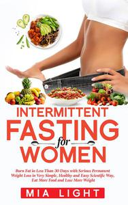 Intermittent Fasting for Women: Burn Fat in Less Than 30 Days with Serious Permanent Weight Loss in Very Simple, Healthy and Easy Scientific Way, Eat More Food and Lose More Weight