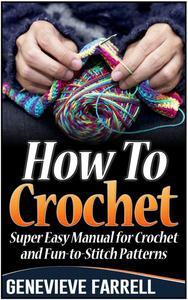 How To Crochet: Super Easy Manual for Crochet and Fun-to-Stitch Patterns