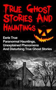 True Ghost Stories And Hauntings: Eerie True Paranormal Hauntings, Unexplained Phenomena And Disturbing True Ghost Stories