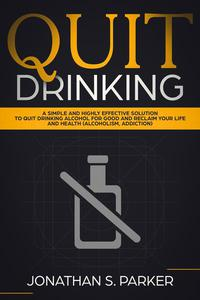 Quit Drinking: A Simple and Highly Effective Solution to Quit Drinking Alcohol for Good and Reclaim your Life and Health