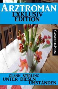Unter diesen Umständen - Arztroman Exklusiv Edition