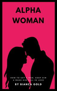 Alpha Woman: How to Get a Man, Keep Him and Make Him Fall in Love