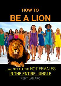 How to be a Lion: …& Get All the Hot Females in the Entire Jungle