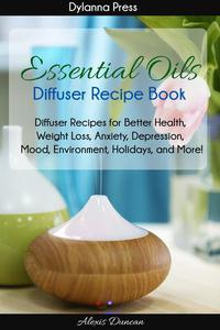 Essential Oils Diffuser Recipe Book: Diffuser Recipes for Better Health, Weight Loss, Anxiety, Depression, Mood, Environment, Holidays, and More!