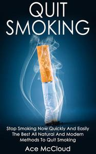Quit Smoking: Stop Smoking Now Quickly And Easily: The Best All Natural And Modern Methods To Quit Smoking
