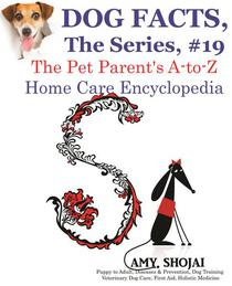 Dog Facts, The Series #19: The Pet Parent's A-to-Z Home Care Encyclopedia