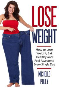 Lose Weight: How to Lose Weight Eat Healthy and Feel Awesome Every Single Day