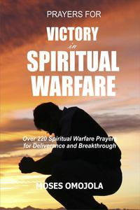 Prayers For Victory In Spiritual Warfare: Over 220 Spiritual Warfare Prayers for Deliverance and Breakthrough