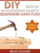 DIY Easy 10 Woodworking Projects: Beginners Have Fun!