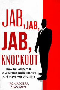 Jab, Jab, Jab KnockOut: How To Compete In A Saturated Niche Market And Make Money Online
