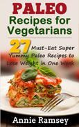 Paleo Recipes for Vegetarians: 27 Must-eat Super Yummy Paleo Recipes to Lose Weight In One Week!