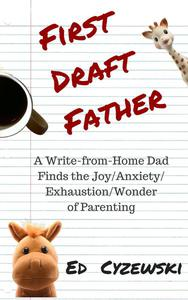 First Draft Father: A Write-from-Home Dad Finds the Joy/Anxiety/Exhaustion/Wonder of Parenting