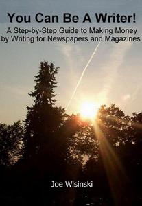 You Can Be A Writer! - A Step-by-Step Guide to Making Money by Writing for Newspapers and Magazines