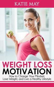 Weight Loss Motivation: How to Change Your Mindset, Lose Weight, and Live a Healthy Lifestyle