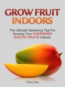 Grow Fruit Indoors: The Ultimate Gardening Tips For Growing Your Cherished Exotic Fruits Indoors