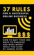 37 Rules for a Successful Online Business: How to Quit Your Job, Move to Paradise and Make Money while You Sleep