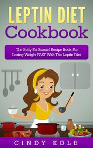 Leptin Diet Cookbook: The Belly Fat Burnin' Recipe Book For Losing Weight FAST With The Leptin Diet