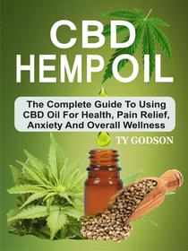 CBD Hemp Oil: The Complete Guide To Using CBD Oil For Health, Pain Relief, Anxiety And Overall Wellness
