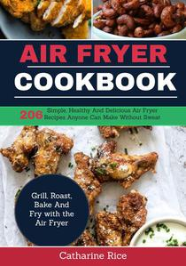 Air Fryer Cookbook:206 Simple, Healthy and Delicious Air Fryer Recipes Anyone Can Make Without Sweat. Grill, Roast, Bake and Fry with the Air Fryer