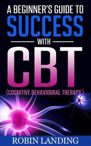 A Beginner's Guide To Success With CBT (Cognitive Behavioural Therapy)
