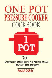 One Pot Pressure Cooker Cookbook: 70+ Easy One Pot Dinner Recipes And Weeknight Meals From Your Pressure Cooker