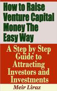 How to Raise Venture Capital Money The Easy Way: A Step by Step Guide to Attracting investors and Investments