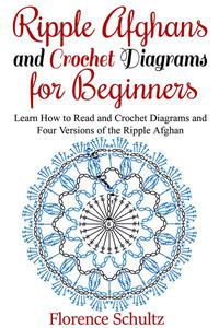 Ripple Afghans and Crochet Diagrams for Beginners. Learn How to Read and Crochet Diagrams and Four Versions of the Ripple Afghan