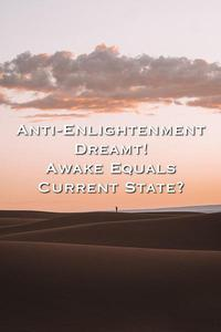Anti-Enlightenment Dreamt! Awake Equals Current State?