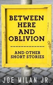 Between Here and Oblivion and Other Short Stories
