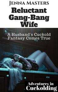 Reluctant Gang-Bang Wife: A Husband's Cuckold Fantasy Comes True