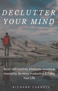 Declutter Your Mind: Build Self-Control, Eliminate Anxiety & Insecurity, Be More Productive & Enjoy Your Life