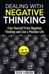 Dealing With Negative Thinking: Free Yourself From Negative Thinking and Live a Positive Life