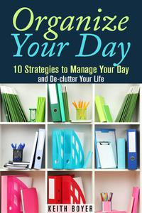 Organize Your Day: 10 Strategies to Manage Your Day and De-clutter Your Life