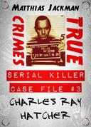 Charles Ray Hatcher - Serial Killer Case File #3: True Crimes