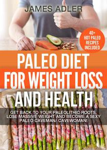 Paleo Diet For Weight Loss and Health: Get Back to your Paleolithic Roots, Lose Massive Weight and Become a Sexy Paleo Caveman/ Cavewoman