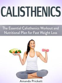 Calisthenics: The Essential Calisthenics Workout and Nutritional Plan for Fast Weight Loss
