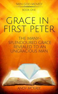 Grace in First Peter - The Many-Splendoured Grace Revealed to an Ungracious Man
