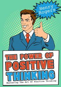 The Power Of Positive Thinking: Mastering The Art Of Positive Thinking