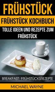 Frühstück: Frühstück Kochbuch: Tolle Ideen und Rezepte zum Frühstück (Breakfast: Frühstücksrezepte)